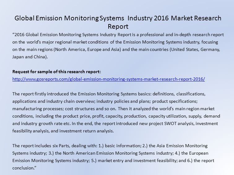 2016 Global Emission Monitoring Systems Industry Report is a professional and in-depth research report on the world's major regional market conditions of the Emission Monitoring Systems industry, focusing on the main regions (North America, Europe and Asia) and the main countries (United States, Germany, Japan and China).