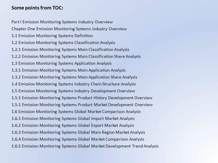 Some points from TOC: Part I Emission Monitoring Systems Industry Overview Chapter One Emission Monitoring Systems Industry Overview 1.1 Emission Monitoring Systems Definition 1.2 Emission Monitoring Systems Classification Analysis Emission Monitoring Systems Main Classification Analysis Emission Monitoring Systems Main Classification Share Analysis 1.3 Emission Monitoring Systems Application Analysis Emission Monitoring Systems Main Application Analysis Emission Monitoring Systems Main Application Share Analysis 1.4 Emission Monitoring Systems Industry Chain Structure Analysis 1.5 Emission Monitoring Systems Industry Development Overview Emission Monitoring Systems Product History Development Overview Emission Monitoring Systems Product Market Development Overview 1.6 Emission Monitoring Systems Global Market Comparison Analysis Emission Monitoring Systems Global Import Market Analysis Emission Monitoring Systems Global Export Market Analysis Emission Monitoring Systems Global Main Region Market Analysis Emission Monitoring Systems Global Market Comparison Analysis Emission Monitoring Systems Global Market Development Trend Analysis