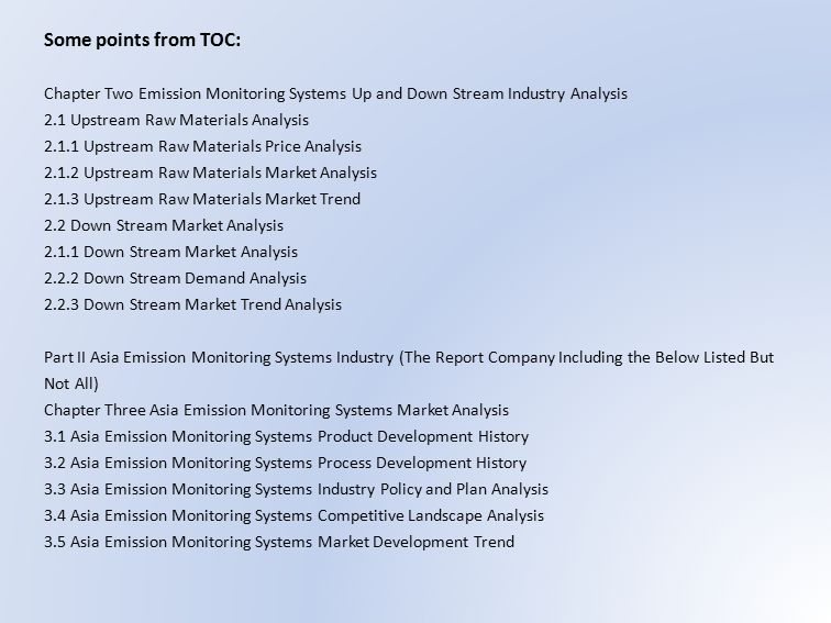 Some points from TOC: Chapter Two Emission Monitoring Systems Up and Down Stream Industry Analysis 2.1 Upstream Raw Materials Analysis Upstream Raw Materials Price Analysis Upstream Raw Materials Market Analysis Upstream Raw Materials Market Trend 2.2 Down Stream Market Analysis Down Stream Market Analysis Down Stream Demand Analysis Down Stream Market Trend Analysis Part II Asia Emission Monitoring Systems Industry (The Report Company Including the Below Listed But Not All) Chapter Three Asia Emission Monitoring Systems Market Analysis 3.1 Asia Emission Monitoring Systems Product Development History 3.2 Asia Emission Monitoring Systems Process Development History 3.3 Asia Emission Monitoring Systems Industry Policy and Plan Analysis 3.4 Asia Emission Monitoring Systems Competitive Landscape Analysis 3.5 Asia Emission Monitoring Systems Market Development Trend
