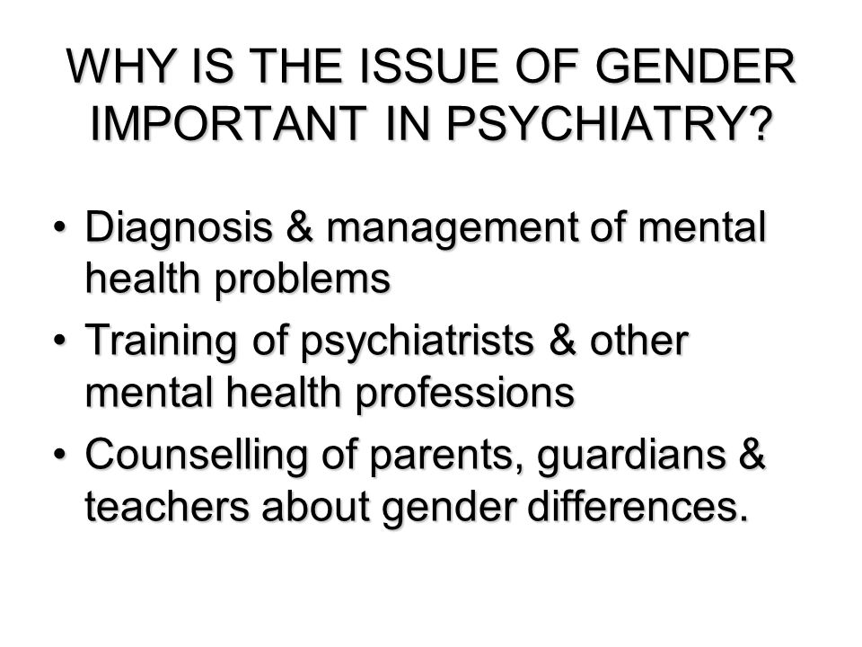 WHY IS THE ISSUE OF GENDER IMPORTANT IN PSYCHIATRY.