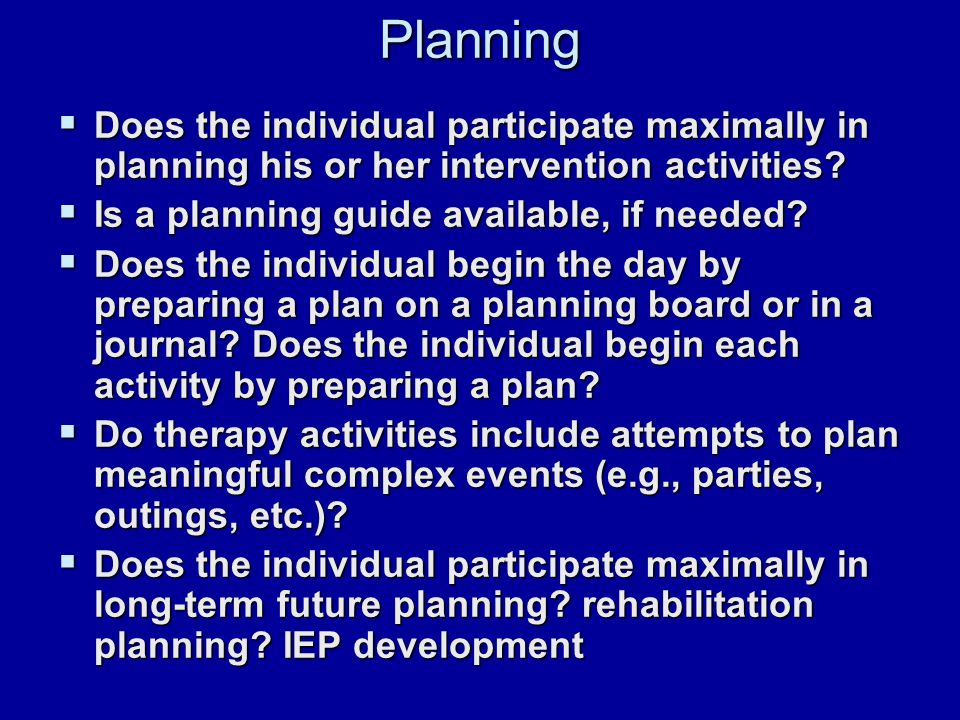 Planning  Does the individual participate maximally in planning his or her intervention activities.