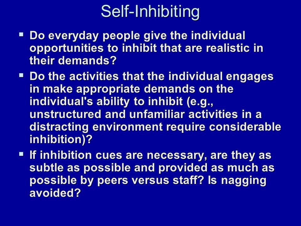 Self-Inhibiting  Do everyday people give the individual opportunities to inhibit that are realistic in their demands.