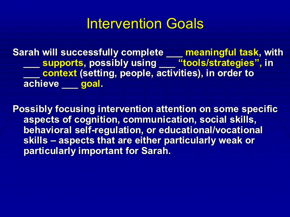 Intervention Goals Sarah will successfully complete ___ meaningful task, with ___ supports, possibly using ___ tools/strategies , in ___ context (setting, people, activities), in order to achieve ___ goal.