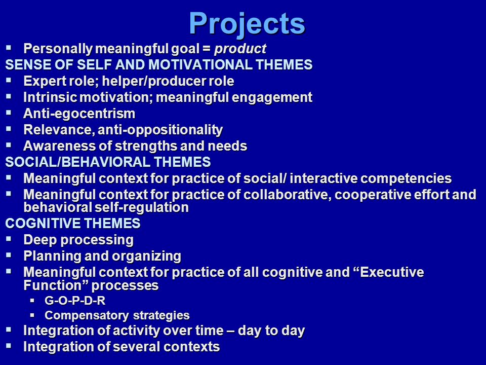Projects  Personally meaningful goal = product SENSE OF SELF AND MOTIVATIONAL THEMES  Expert role; helper/producer role  Intrinsic motivation; meaningful engagement  Anti-egocentrism  Relevance, anti-oppositionality  Awareness of strengths and needs SOCIAL/BEHAVIORAL THEMES  Meaningful context for practice of social/ interactive competencies  Meaningful context for practice of collaborative, cooperative effort and behavioral self-regulation COGNITIVE THEMES  Deep processing  Planning and organizing  Meaningful context for practice of all cognitive and Executive Function processes  G-O-P-D-R  Compensatory strategies  Integration of activity over time – day to day  Integration of several contexts
