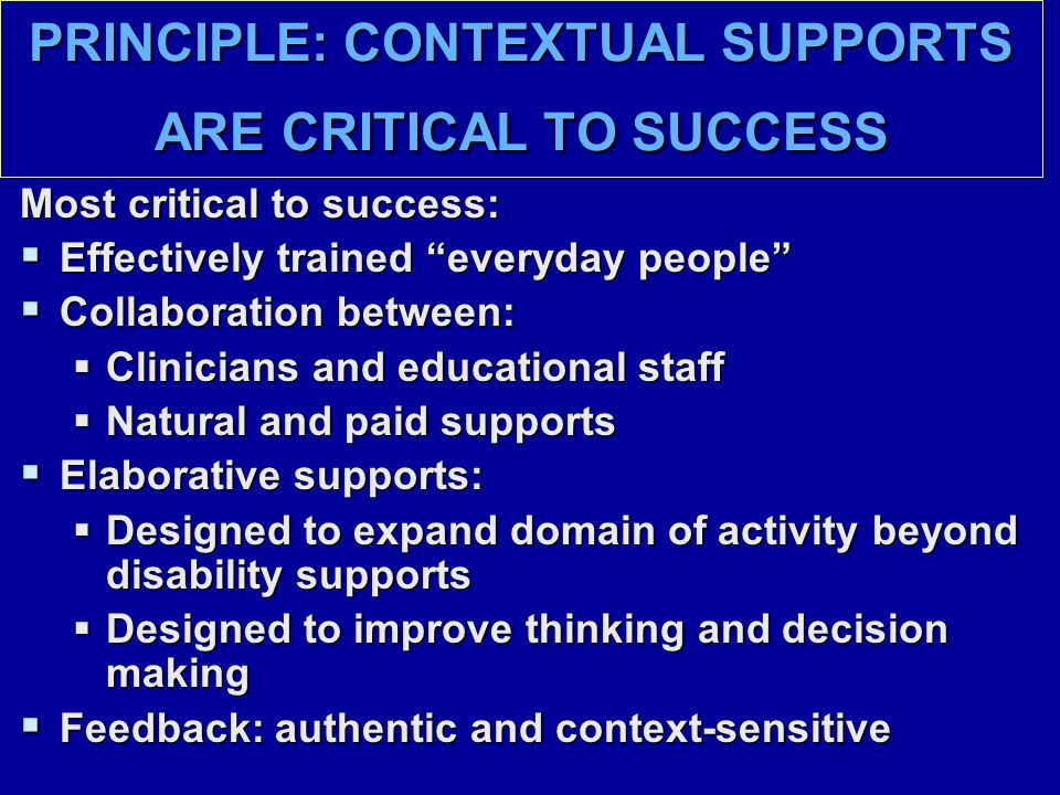 PRINCIPLE: CONTEXTUAL SUPPORTS ARE CRITICAL TO SUCCESS Most critical to success:  Effectively trained everyday people  Collaboration between:  Clinicians and educational staff  Natural and paid supports  Elaborative supports:  Designed to expand domain of activity beyond disability supports  Designed to improve thinking and decision making  Feedback: authentic and context-sensitive