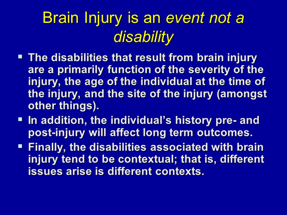 Brain Injury is an event not a disability  The disabilities that result from brain injury are a primarily function of the severity of the injury, the age of the individual at the time of the injury, and the site of the injury (amongst other things).