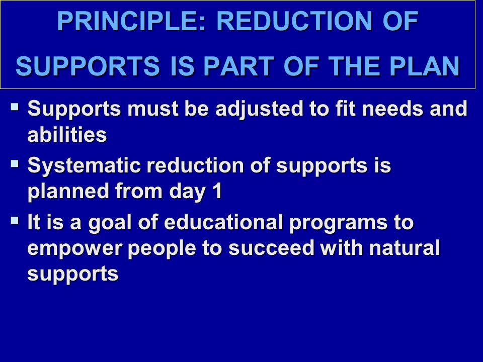 PRINCIPLE: REDUCTION OF SUPPORTS IS PART OF THE PLAN  Supports must be adjusted to fit needs and abilities  Systematic reduction of supports is planned from day 1  It is a goal of educational programs to empower people to succeed with natural supports