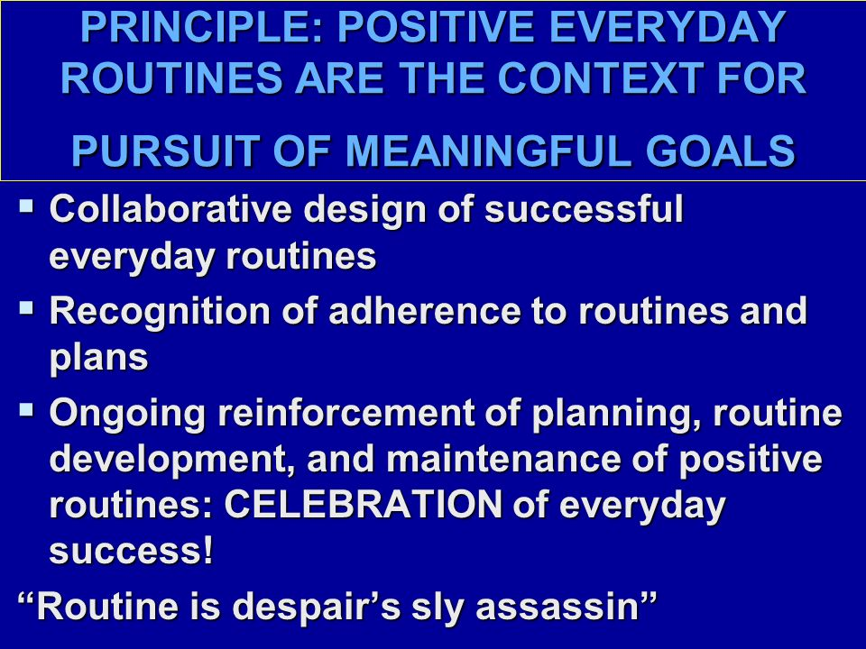 PRINCIPLE: POSITIVE EVERYDAY ROUTINES ARE THE CONTEXT FOR PURSUIT OF MEANINGFUL GOALS  Collaborative design of successful everyday routines  Recognition of adherence to routines and plans  Ongoing reinforcement of planning, routine development, and maintenance of positive routines: CELEBRATION of everyday success.