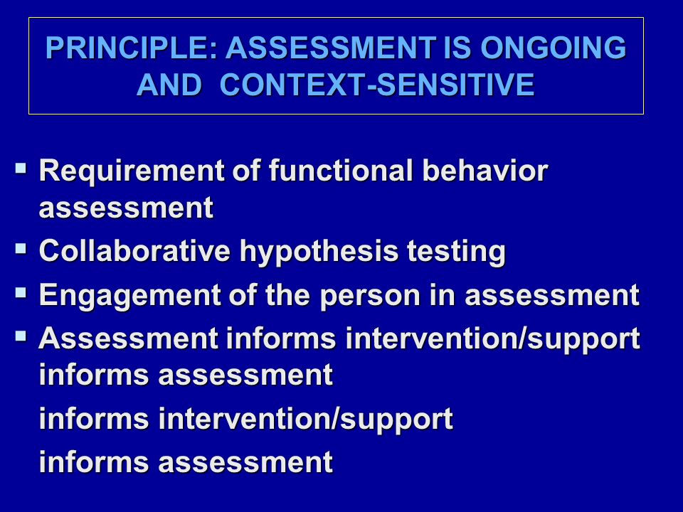 PRINCIPLE: ASSESSMENT IS ONGOING AND CONTEXT-SENSITIVE  Requirement of functional behavior assessment  Collaborative hypothesis testing  Engagement of the person in assessment  Assessment informs intervention/support informs assessment informs intervention/support informs assessment ……………………