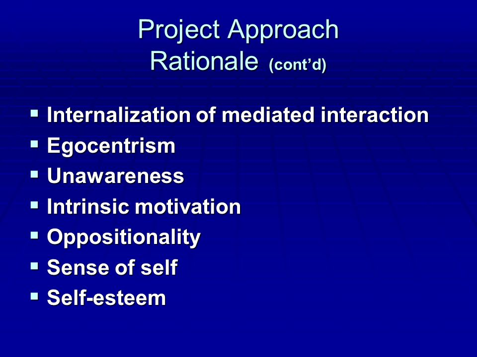 Project Approach Rationale (cont'd)  Internalization of mediated interaction  Egocentrism  Unawareness  Intrinsic motivation  Oppositionality  Sense of self  Self-esteem