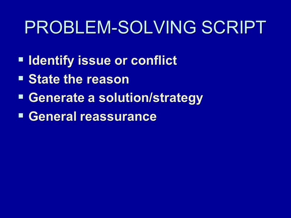PROBLEM-SOLVING SCRIPT  Identify issue or conflict  State the reason  Generate a solution/strategy  General reassurance