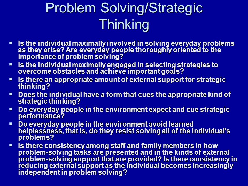 Problem Solving/Strategic Thinking  Is the individual maximally involved in solving everyday problems as they arise.