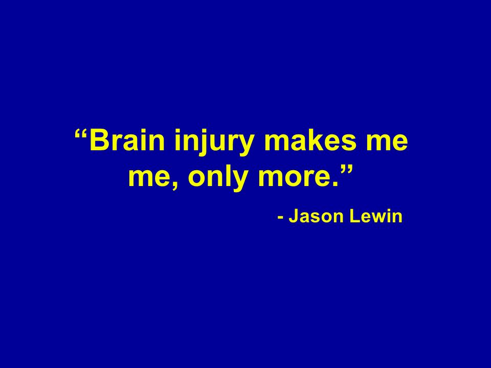 Brain injury makes me me, only more. - Jason Lewin