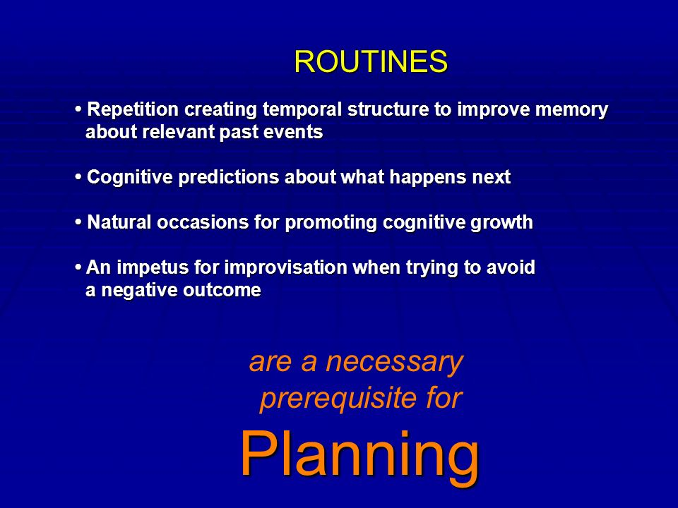 ROUTINES Repetition creating temporal structure to improve memory Repetition creating temporal structure to improve memory about relevant past events about relevant past events Cognitive predictions about what happens next Cognitive predictions about what happens next Natural occasions for promoting cognitive growth Natural occasions for promoting cognitive growth An impetus for improvisation when trying to avoid An impetus for improvisation when trying to avoid a negative outcome a negative outcome are a necessary prerequisite forPlanning