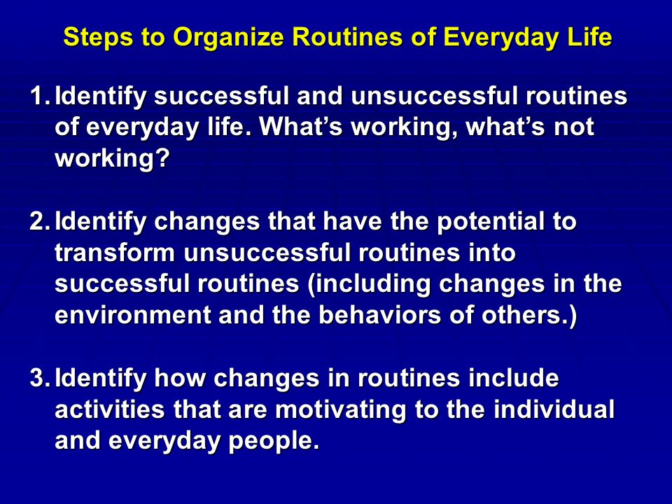 Steps to Organize Routines of Everyday Life 1.Identify successful and unsuccessful routines of everyday life.