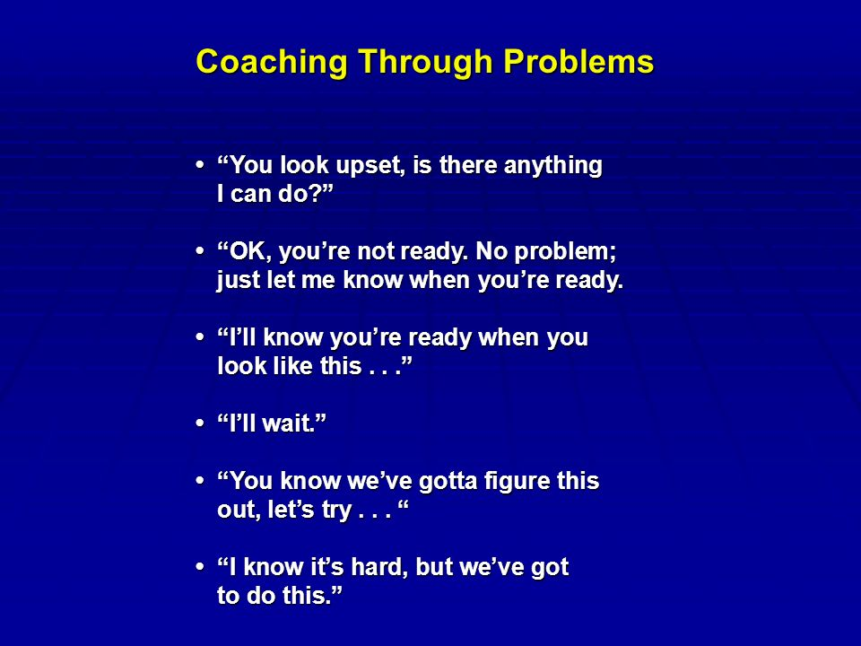 Coaching Through Problems You look upset, is there anything You look upset, is there anything I can do OK, you're not ready.