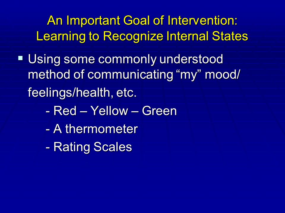 An Important Goal of Intervention: Learning to Recognize Internal States  Using some commonly understood method of communicating my mood/ feelings/health, etc.