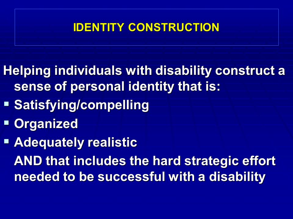 IDENTITY CONSTRUCTION Helping individuals with disability construct a sense of personal identity that is:  Satisfying/compelling  Organized  Adequately realistic AND that includes the hard strategic effort needed to be successful with a disability