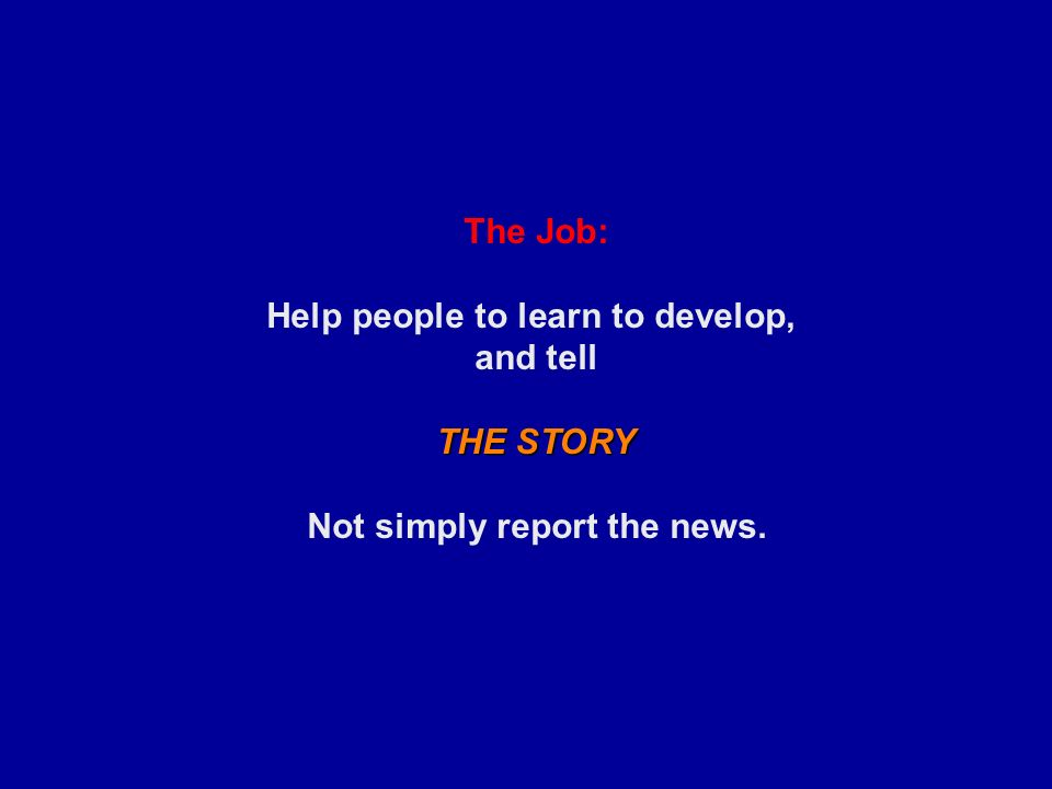The Job: Help people to learn to develop, and tell THE STORY Not simply report the news.