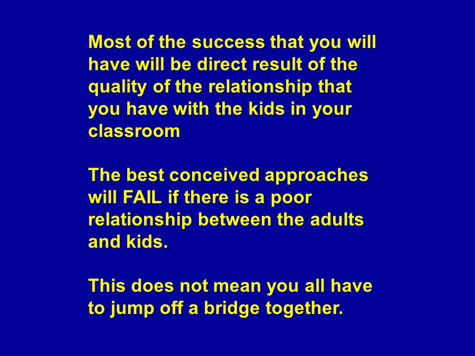 Most of the success that you will have will be direct result of the quality of the relationship that you have with the kids in your classroom The best conceived approaches will FAIL if there is a poor relationship between the adults and kids.