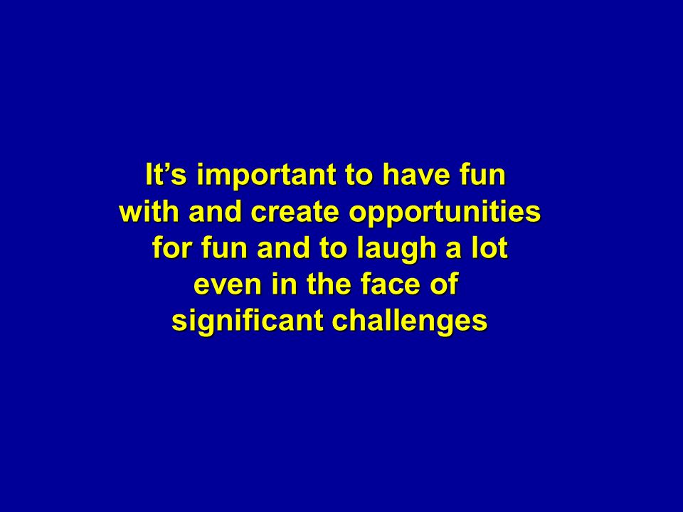 It's important to have fun with and create opportunities for fun and to laugh a lot even in the face of significant challenges