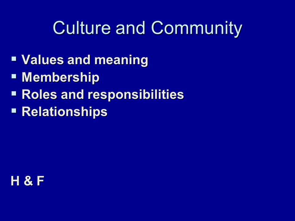 Culture and Community  Values and meaning  Membership  Roles and responsibilities  Relationships H & F