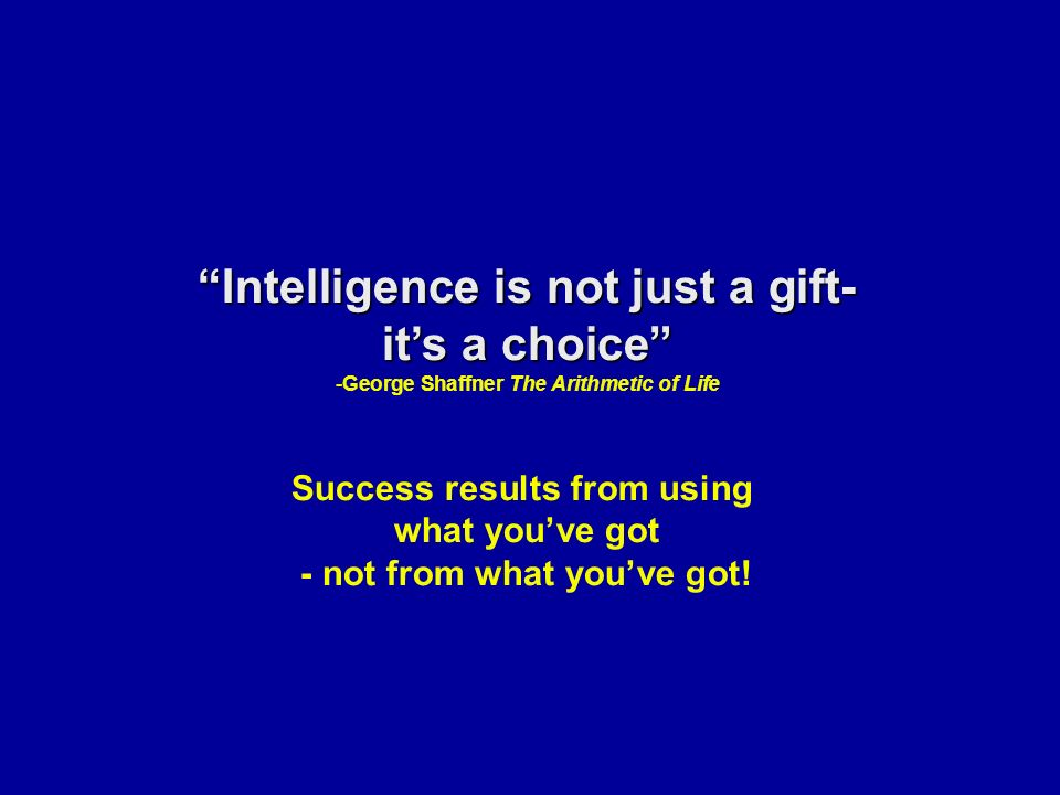 Intelligence is not just a gift- it's a choice -George Shaffner The Arithmetic of Life Success results from using what you've got - not from what you've got!