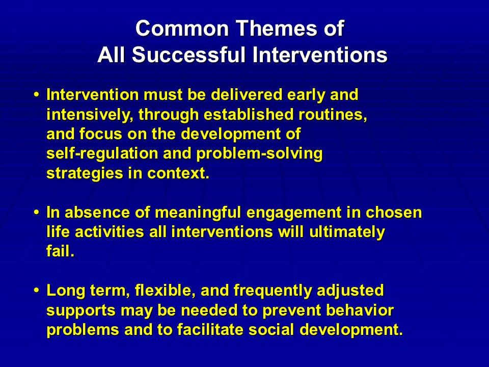 Common Themes of All Successful Interventions Intervention must be delivered early andIntervention must be delivered early and intensively, through established routines, and focus on the development of self-regulation and problem-solving strategies in context.