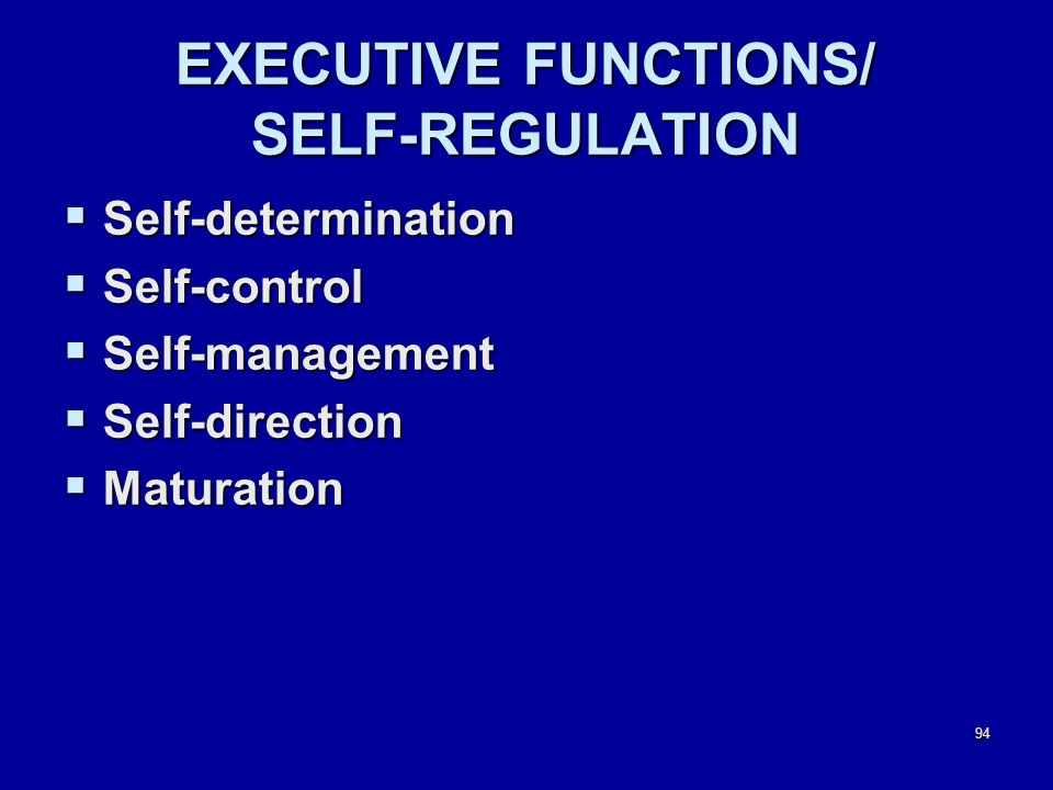 94 EXECUTIVE FUNCTIONS/ SELF-REGULATION  Self-determination  Self-control  Self-management  Self-direction  Maturation