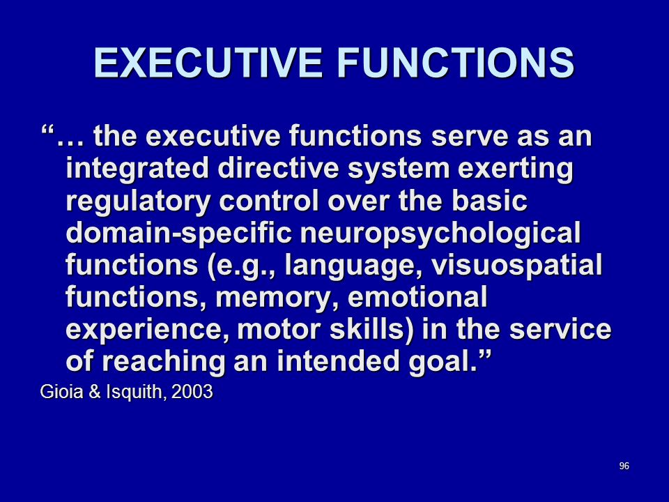 96 EXECUTIVE FUNCTIONS … the executive functions serve as an integrated directive system exerting regulatory control over the basic domain-specific neuropsychological functions (e.g., language, visuospatial functions, memory, emotional experience, motor skills) in the service of reaching an intended goal. Gioia & Isquith, 2003