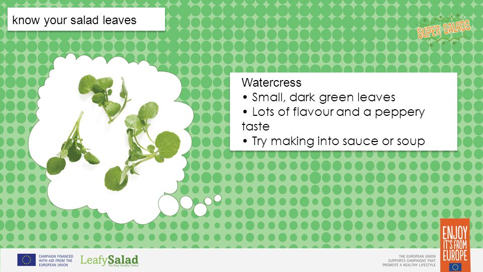 t t t t know your salad leaves Watercress Small, dark green leaves Lots of flavour and a peppery taste Try making into sauce or soup