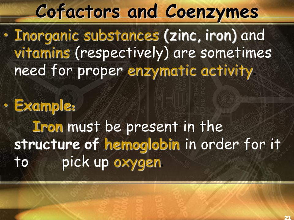 21 Cofactors and Coenzymes Inorganic substances (zinc, iron) vitamins enzymatic activityInorganic substances (zinc, iron) and vitamins (respectively) are sometimes need for proper enzymatic activity.