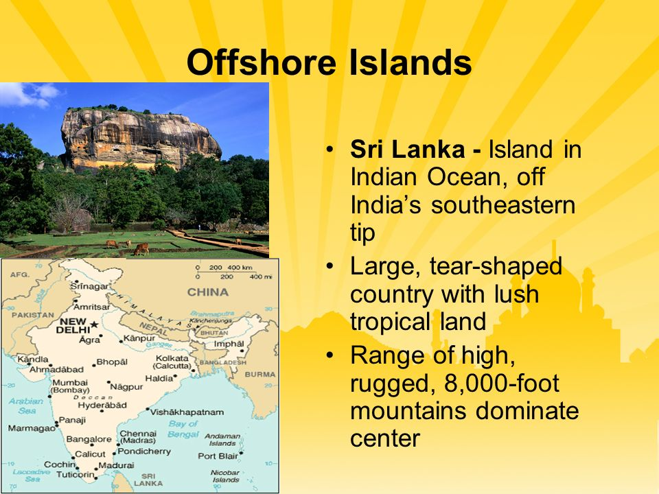 Offshore Islands Sri Lanka - Island in Indian Ocean, off India's southeastern tip Large, tear-shaped country with lush tropical land Range of high, rugged, 8,000-foot mountains dominate center