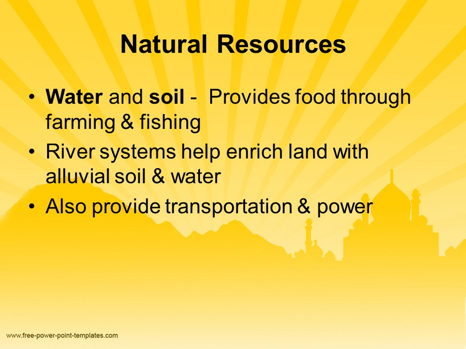 Natural Resources Water and soil - Provides food through farming & fishing River systems help enrich land with alluvial soil & water Also provide transportation & power