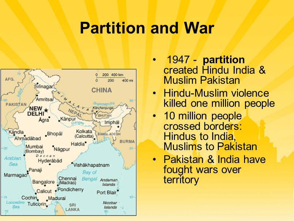 Partition and War 1947 - partition created Hindu India & Muslim Pakistan Hindu-Muslim violence killed one million people 10 million people crossed borders: Hindus to India, Muslims to Pakistan Pakistan & India have fought wars over territory