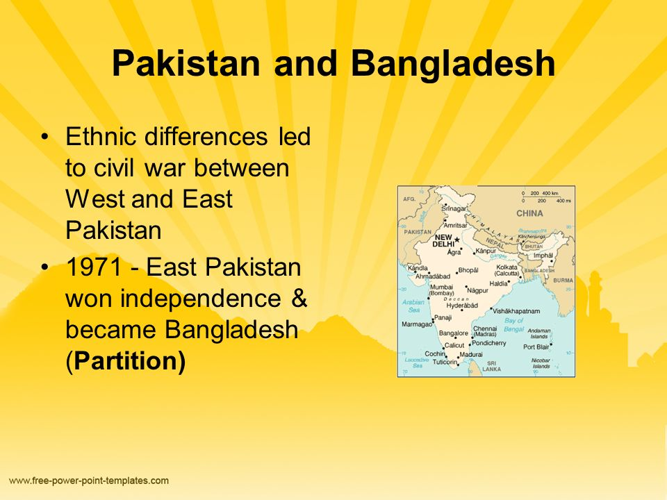 Pakistan and Bangladesh Ethnic differences led to civil war between West and East Pakistan 1971 - East Pakistan won independence & became Bangladesh (Partition)