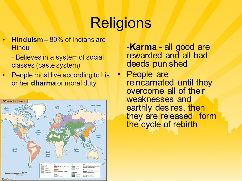 Religions -Karma - all good are rewarded and all bad deeds punished People are reincarnated until they overcome all of their weaknesses and earthly desires, then they are released form the cycle of rebirth Hinduism – 80% of Indians are Hindu - Believes in a system of social classes (caste system) People must live according to his or her dharma or moral duty