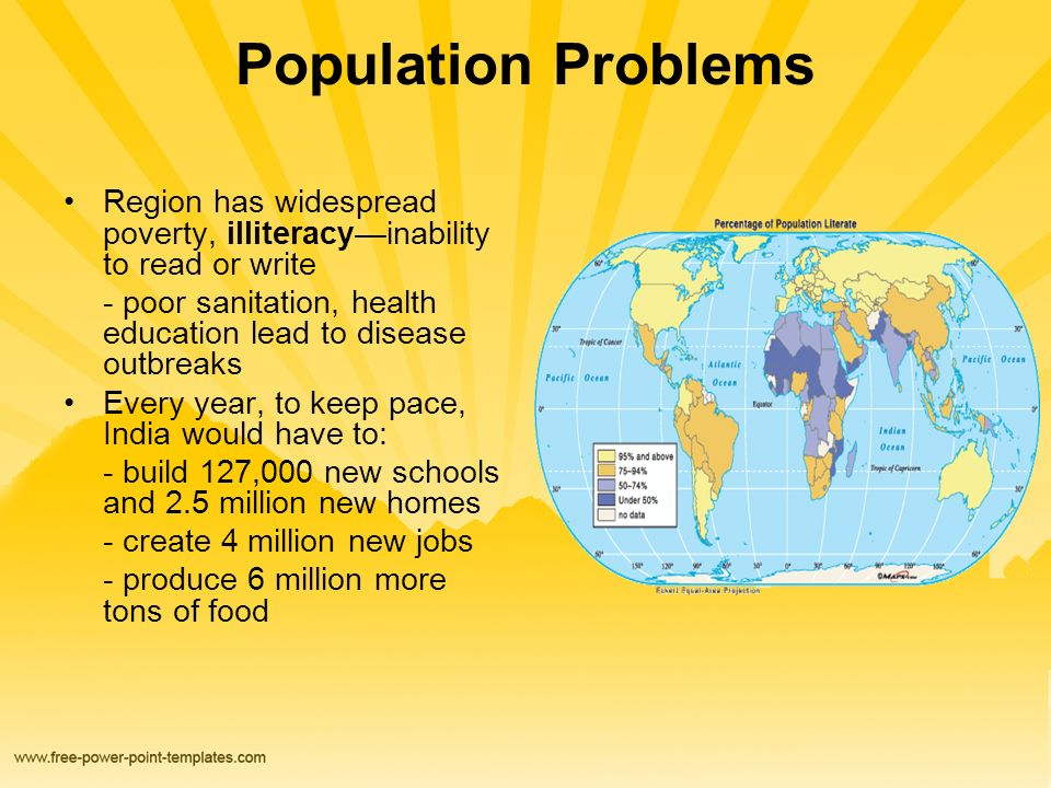 Population Problems Region has widespread poverty, illiteracy—inability to read or write - poor sanitation, health education lead to disease outbreaks Every year, to keep pace, India would have to: - build 127,000 new schools and 2.5 million new homes - create 4 million new jobs - produce 6 million more tons of food