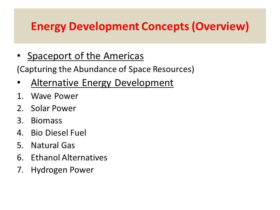 Energy Development Concepts (Overview) Spaceport of the Americas (Capturing the Abundance of Space Resources) Alternative Energy Development 1.Wave Power 2.Solar Power 3.Biomass 4.Bio Diesel Fuel 5.Natural Gas 6.Ethanol Alternatives 7.Hydrogen Power