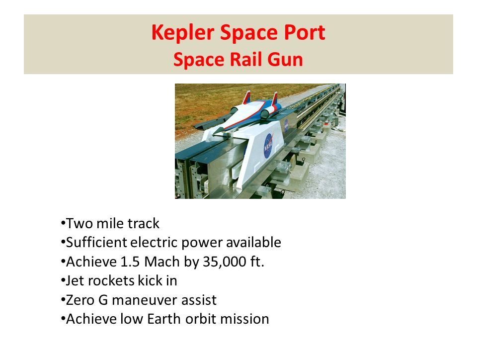 Kepler Space Port Space Rail Gun Two mile track Sufficient electric power available Achieve 1.5 Mach by 35,000 ft.