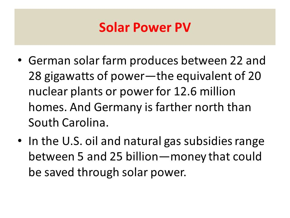 Solar Power PV German solar farm produces between 22 and 28 gigawatts of power—the equivalent of 20 nuclear plants or power for 12.6 million homes.
