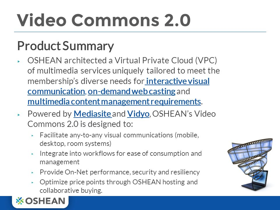 Video Commons 2.0 Product Summary ▸ OSHEAN architected a Virtual Private Cloud (VPC) of multimedia services uniquely tailored to meet the membership's diverse needs for interactive visual communication, on-demand web casting and multimedia content management requirements.