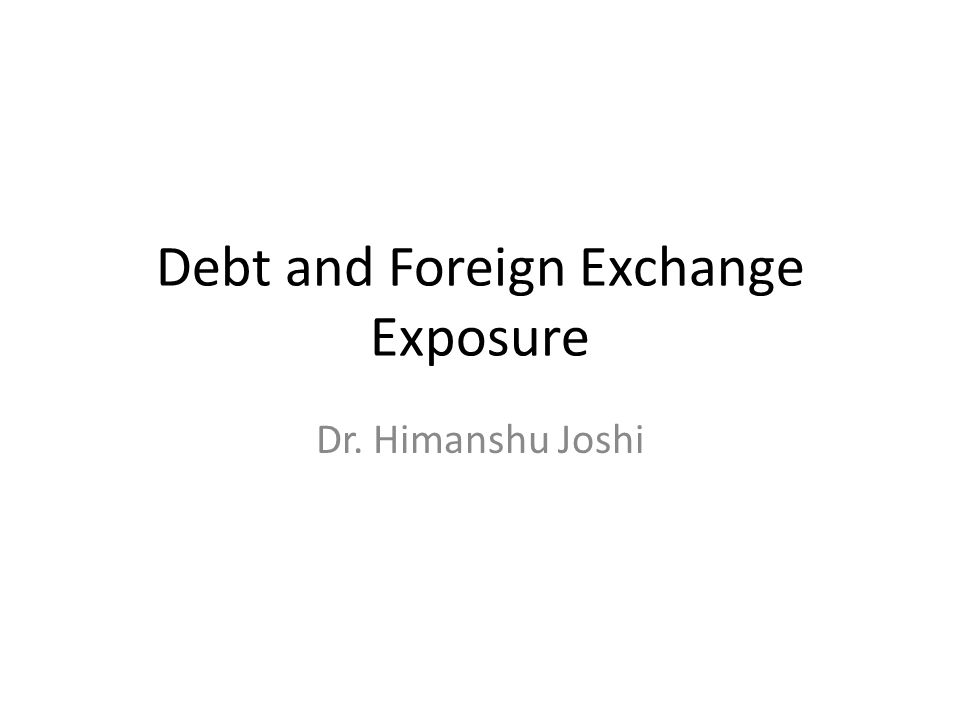 Debt and Foreign Exchange Exposure Dr. Himanshu Joshi