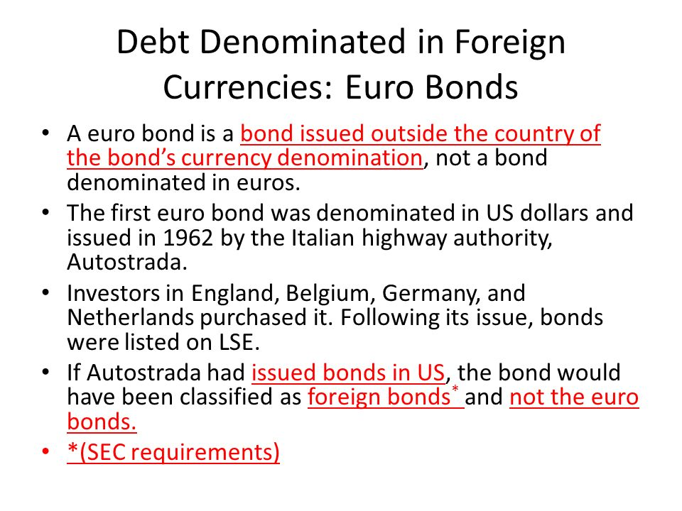 Debt Denominated in Foreign Currencies: Euro Bonds A euro bond is a bond issued outside the country of the bond's currency denomination, not a bond denominated in euros.