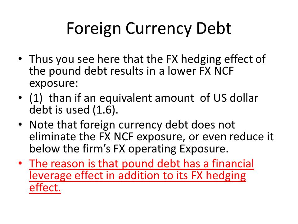 Foreign Currency Debt Thus you see here that the FX hedging effect of the pound debt results in a lower FX NCF exposure: (1) than if an equivalent amount of US dollar debt is used (1.6).