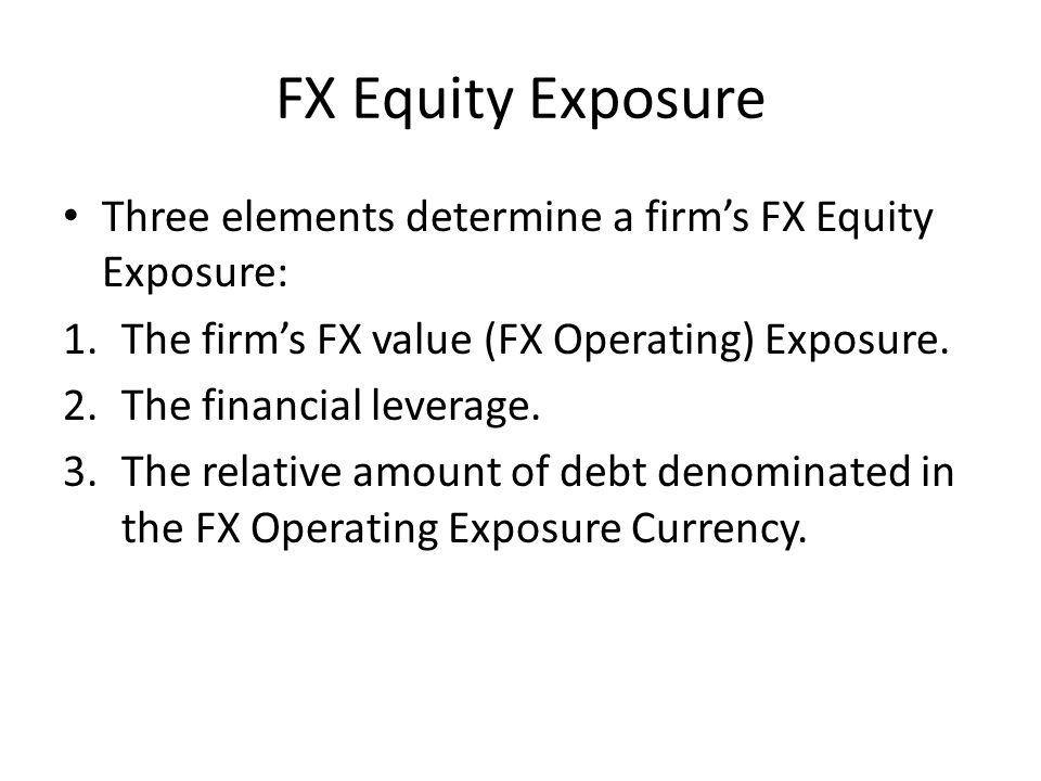 FX Equity Exposure Three elements determine a firm's FX Equity Exposure: 1.The firm's FX value (FX Operating) Exposure.