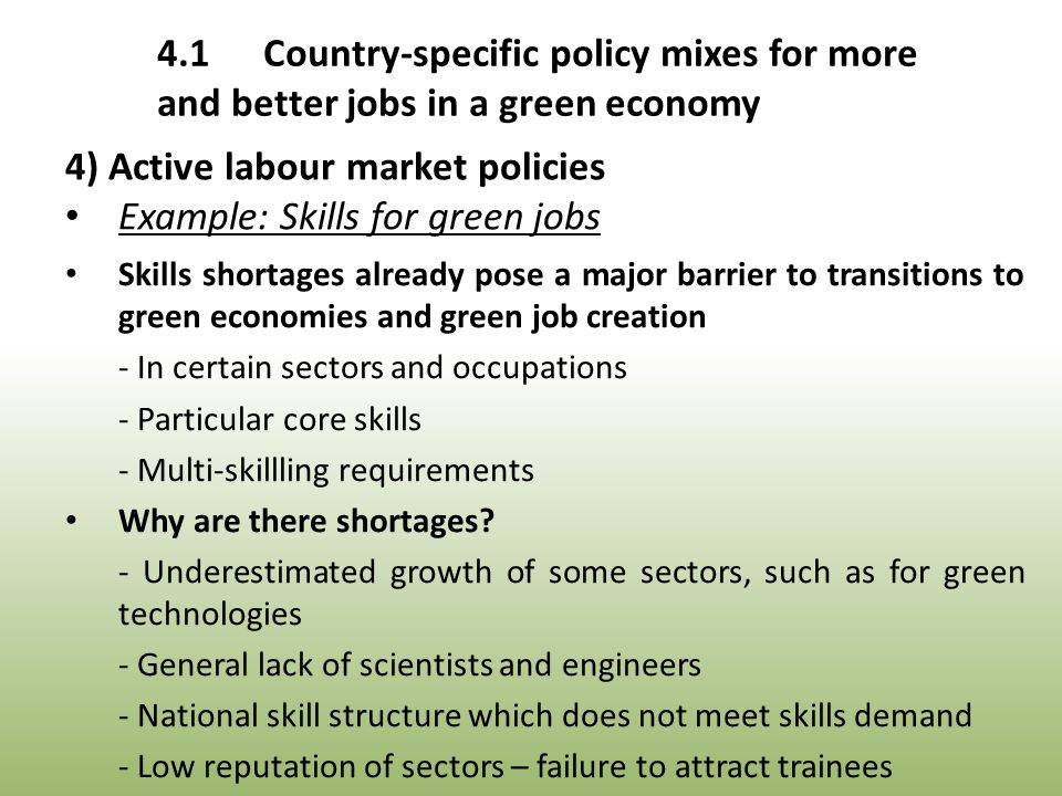 4) Active labour market policies Example: Skills for green jobs Skills shortages already pose a major barrier to transitions to green economies and green job creation - In certain sectors and occupations - Particular core skills - Multi-skillling requirements Why are there shortages.