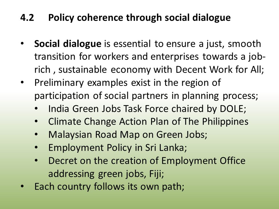 4.2Policy coherence through social dialogue Social dialogue is essential to ensure a just, smooth transition for workers and enterprises towards a job- rich, sustainable economy with Decent Work for All; Preliminary examples exist in the region of participation of social partners in planning process; India Green Jobs Task Force chaired by DOLE; Climate Change Action Plan of The Philippines Malaysian Road Map on Green Jobs; Employment Policy in Sri Lanka; Decret on the creation of Employment Office addressing green jobs, Fiji; Each country follows its own path;