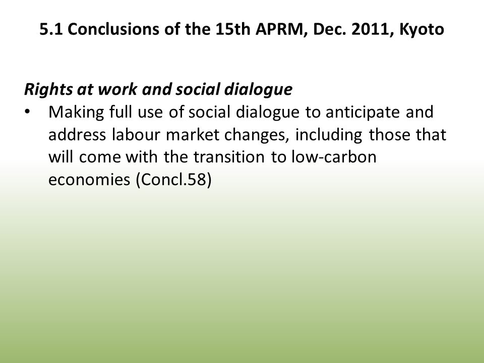 Rights at work and social dialogue Making full use of social dialogue to anticipate and address labour market changes, including those that will come with the transition to low-carbon economies (Concl.58) 5.1 Conclusions of the 15th APRM, Dec.