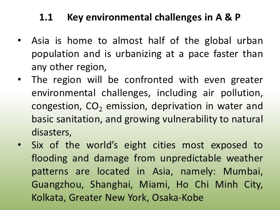 Asia is home to almost half of the global urban population and is urbanizing at a pace faster than any other region, The region will be confronted with even greater environmental challenges, including air pollution, congestion, CO 2 emission, deprivation in water and basic sanitation, and growing vulnerability to natural disasters, Six of the world's eight cities most exposed to flooding and damage from unpredictable weather patterns are located in Asia, namely: Mumbai, Guangzhou, Shanghai, Miami, Ho Chi Minh City, Kolkata, Greater New York, Osaka-Kobe 1.1Key environmental challenges in A & P